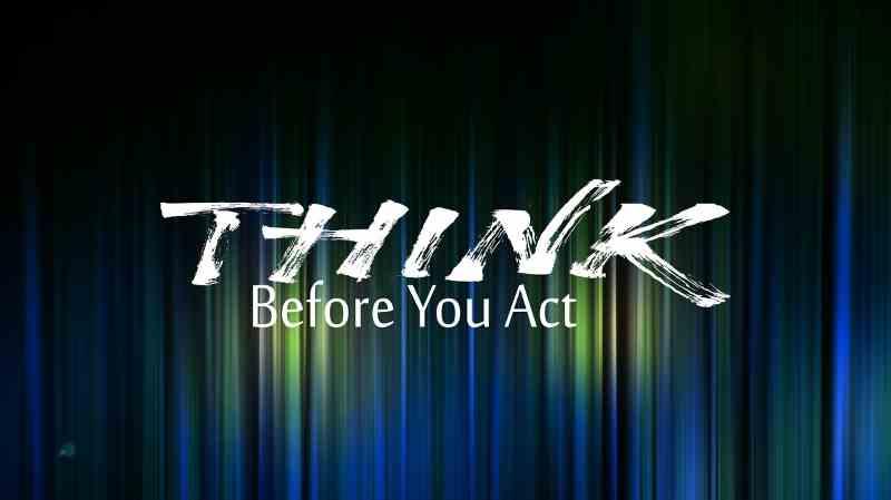 Réflechissez avant vos actes!